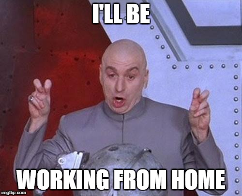 Dr Evil Laser Meme | I'LL BE WORKING FROM HOME | image tagged in memes,dr evil laser | made w/ Imgflip meme maker