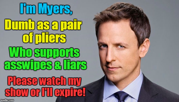 Seth Myers  | I'm Myers, Please watch my show or I'll expire! Dumb as a pair of pliers Who supports asswipes & liars | image tagged in seth myers | made w/ Imgflip meme maker