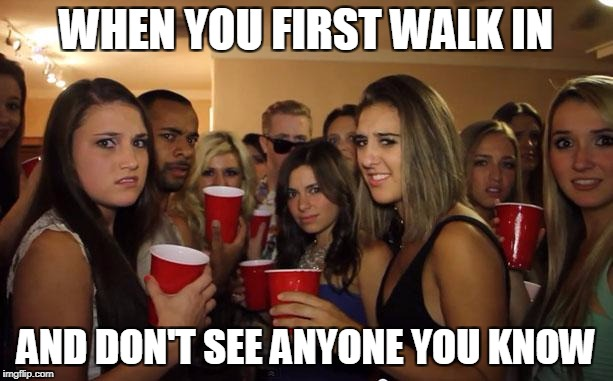 Awkward Party | WHEN YOU FIRST WALK IN AND DON'T SEE ANYONE YOU KNOW | image tagged in awkward party | made w/ Imgflip meme maker