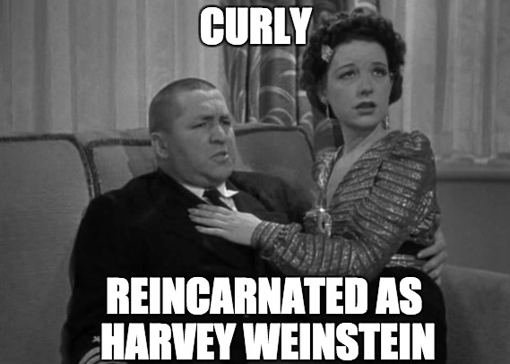 Jerome Horowitz AKA Curly Howard AKA Harvey Weinstein. A Pipe_Picasso and DashHopes event. Oct. 8th- 14th. | CURLY REINCARNATED AS HARVEY WEINSTEIN | image tagged in harvey weinstein,bw meme week,black and white week,pervert,curly,three stooges | made w/ Imgflip meme maker