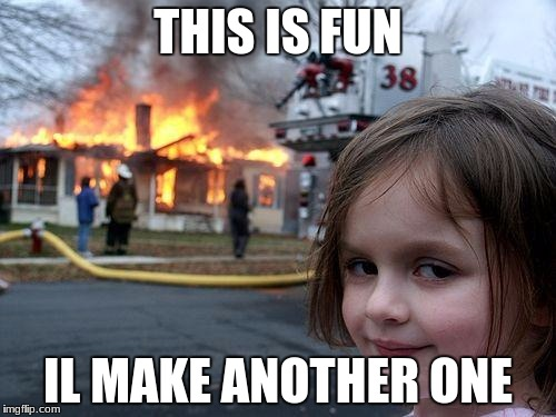 Disaster Girl Meme | THIS IS FUN IL MAKE ANOTHER ONE | image tagged in memes,disaster girl | made w/ Imgflip meme maker