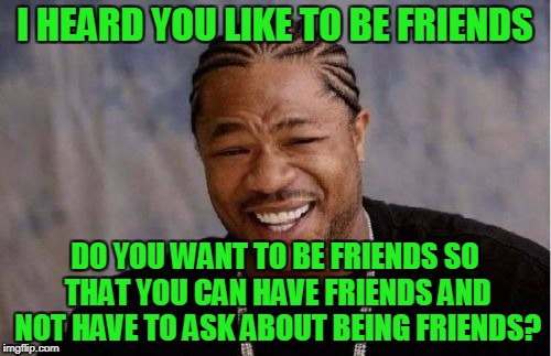 Yo Dawg Heard You Meme | I HEARD YOU LIKE TO BE FRIENDS DO YOU WANT TO BE FRIENDS SO THAT YOU CAN HAVE FRIENDS AND NOT HAVE TO ASK ABOUT BEING FRIENDS? | image tagged in memes,yo dawg heard you | made w/ Imgflip meme maker