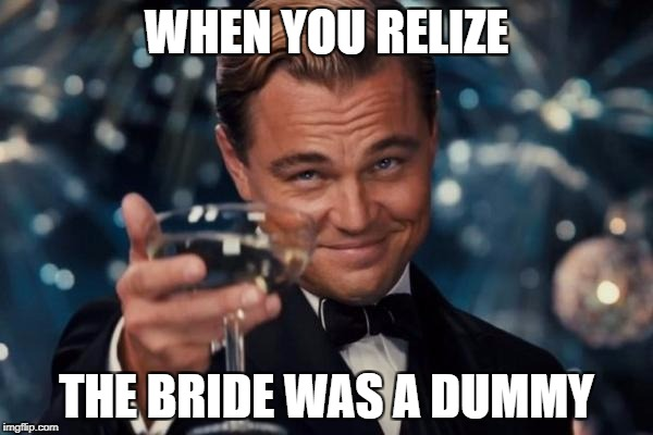 Leonardo Dicaprio Cheers Meme | WHEN YOU RELIZE THE BRIDE WAS A DUMMY | image tagged in memes,leonardo dicaprio cheers | made w/ Imgflip meme maker