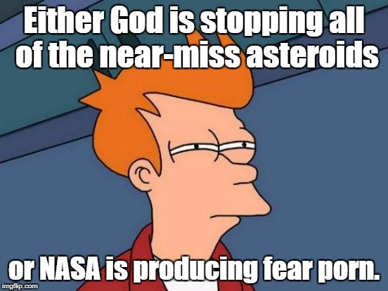 A real puzzler... | Either God is stopping all of the near-miss asteroids or NASA is producing fear porn. | image tagged in memes,futurama fry,nasa hoax,near miss | made w/ Imgflip meme maker