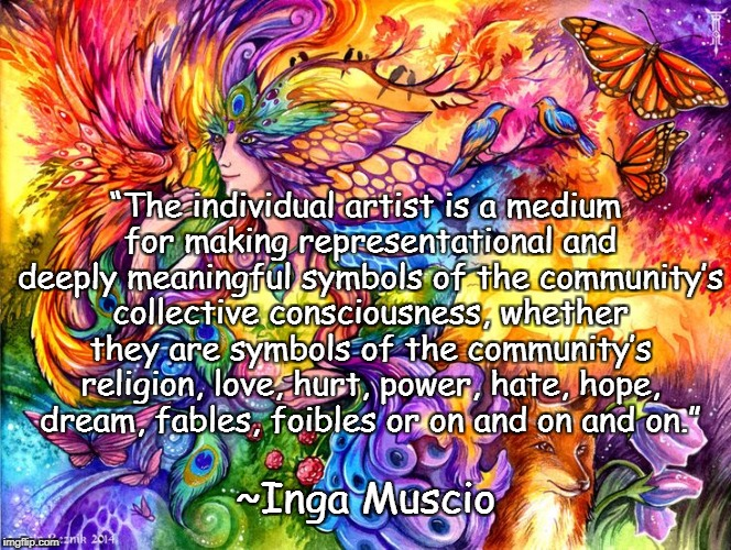 "Colorful Creativity | ""The individual artist is a medium for making representational and deeply meaningful symbols of the community's collective consciousness, wh 