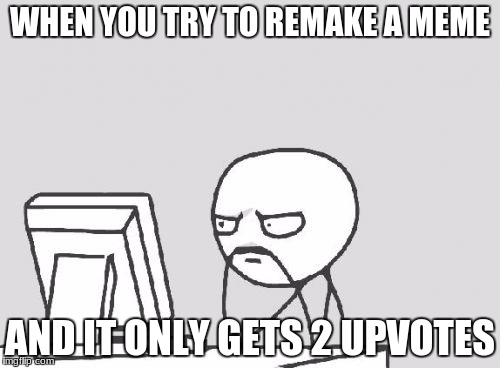 Computer Guy Meme | WHEN YOU TRY TO REMAKE A MEME AND IT ONLY GETS 2 UPVOTES | image tagged in memes,computer guy | made w/ Imgflip meme maker