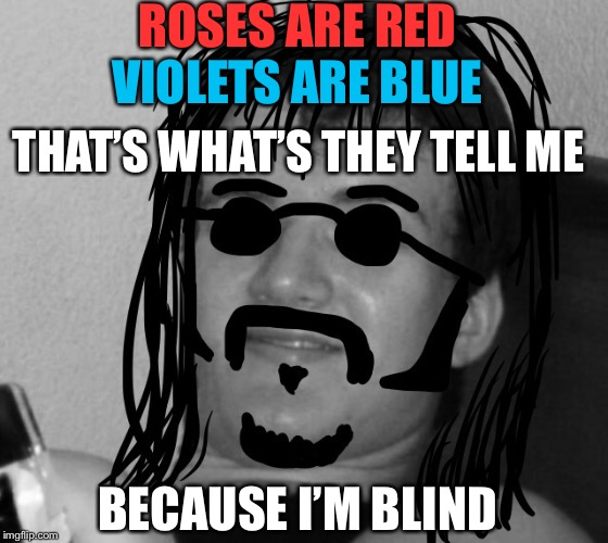 10 Guy 60's Hippie | ROSES ARE RED VIOLETS ARE BLUE THAT'S WHAT'S THEY TELL ME BECAUSE I'M BLIND | image tagged in 10 guy 60's hippie | made w/ Imgflip meme maker