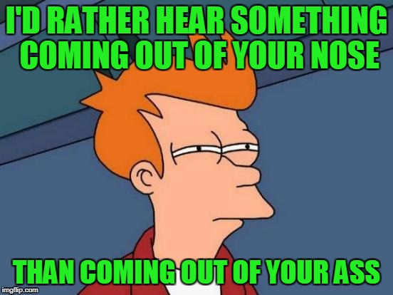 Futurama Fry Meme | I'D RATHER HEAR SOMETHING COMING OUT OF YOUR NOSE THAN COMING OUT OF YOUR ASS | image tagged in memes,futurama fry | made w/ Imgflip meme maker