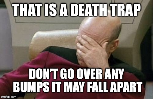 Captain Picard Facepalm Meme | THAT IS A DEATH TRAP DON'T GO OVER ANY BUMPS IT MAY FALL APART | image tagged in memes,captain picard facepalm | made w/ Imgflip meme maker