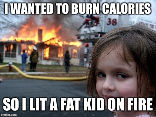 Disaster Girl Meme | I WANTED TO BURN CALORIES SO I LIT A FAT KID ON FIRE | image tagged in memes,disaster girl | made w/ Imgflip meme maker