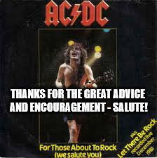 abouttorock | THANKS FOR THE GREAT ADVICE AND ENCOURAGEMENT - SALUTE! | image tagged in abouttorock | made w/ Imgflip meme maker