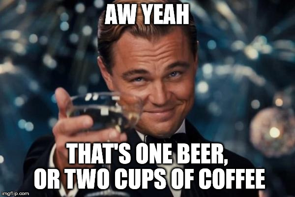 Leonardo Dicaprio Cheers Meme | AW YEAH THAT'S ONE BEER, OR TWO CUPS OF COFFEE | image tagged in memes,leonardo dicaprio cheers | made w/ Imgflip meme maker