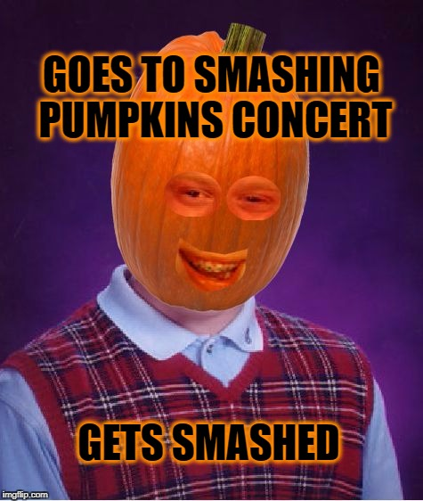 GOES TO SMASHING PUMPKINS CONCERT GETS SMASHED | image tagged in bad luck pumpkin,bad luck brian,pumpkins,smashing pumpkins,music,halloween | made w/ Imgflip meme maker
