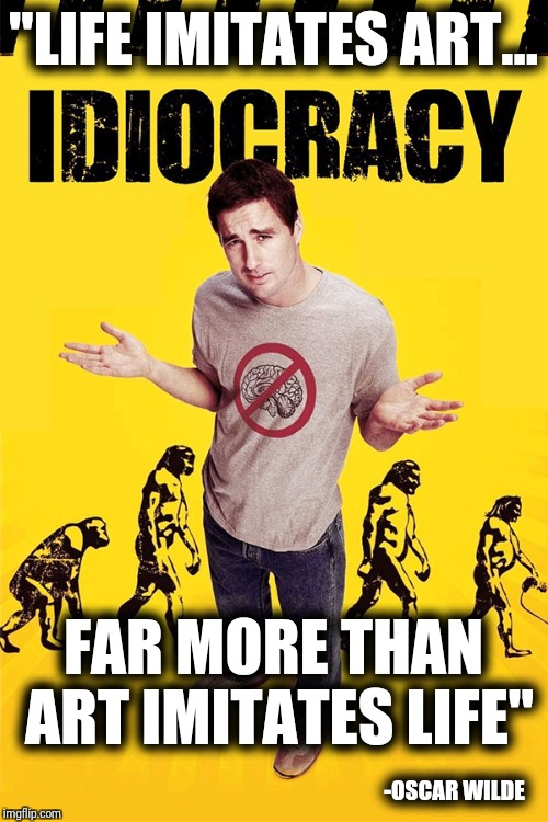 """LIFE IMITATES ART... FAR MORE THAN ART IMITATES LIFE"" -OSCAR WILDE 