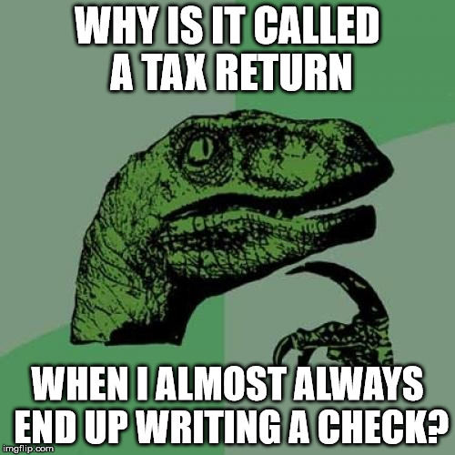 Philosoraptor Meme | WHY IS IT CALLED A TAX RETURN WHEN I ALMOST ALWAYS END UP WRITING A CHECK? | image tagged in memes,philosoraptor | made w/ Imgflip meme maker