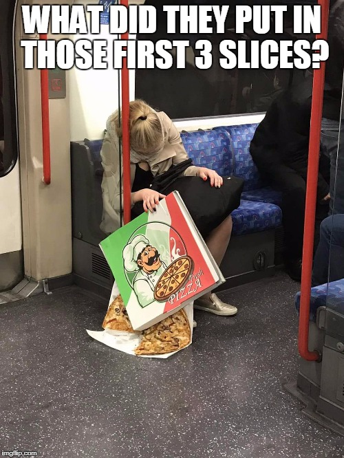 WHAT DID THEY PUT IN THOSE FIRST 3 SLICES? | image tagged in pizza coma | made w/ Imgflip meme maker