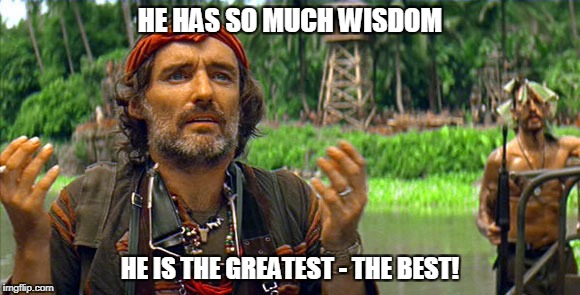HE HAS SO MUCH WISDOM HE IS THE GREATEST - THE BEST! | made w/ Imgflip meme maker