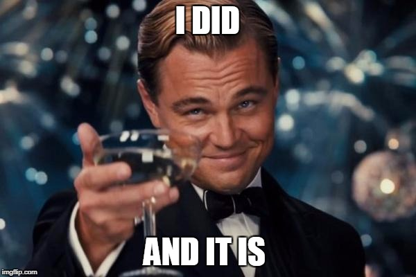 Leonardo Dicaprio Cheers Meme | I DID AND IT IS | image tagged in memes,leonardo dicaprio cheers | made w/ Imgflip meme maker