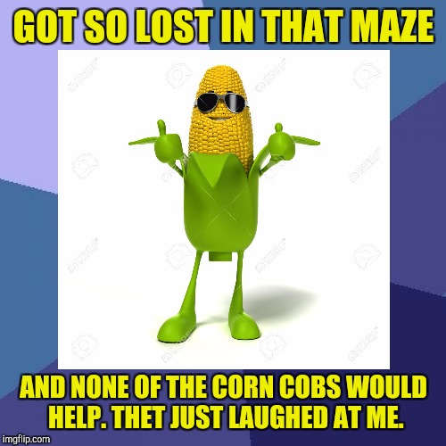 GOT SO LOST IN THAT MAZE AND NONE OF THE CORN COBS WOULD HELP. THET JUST LAUGHED AT ME. | made w/ Imgflip meme maker
