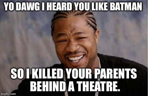 Yo Dawg Heard You Meme | YO DAWG I HEARD YOU LIKE BATMAN SO I KILLED YOUR PARENTS BEHIND A THEATRE. | image tagged in memes,yo dawg heard you | made w/ Imgflip meme maker