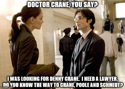 Dr Crane | DOCTOR CRANE, YOU SAY? I WAS LOOKING FOR DENNY CRANE.  I NEED A LAWYER. DO YOU KNOW THE WAY TO CRANE, POOLE AND SCHMIDT? | image tagged in memes,dr crane | made w/ Imgflip meme maker
