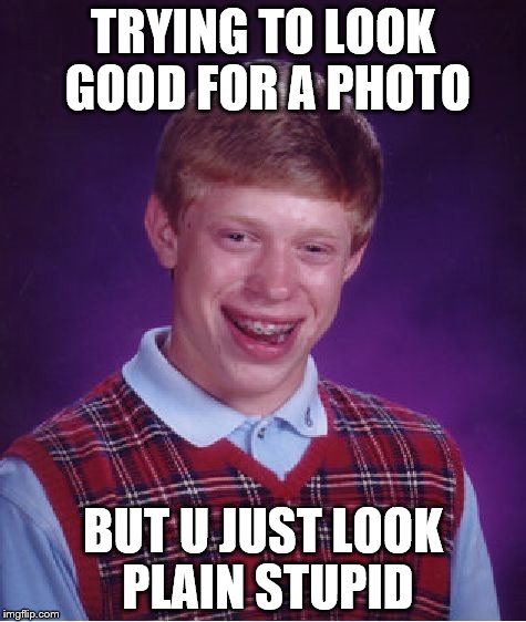 Bad Luck Brian Meme | TRYING TO LOOK GOOD FOR A PHOTO BUT U JUST LOOK PLAIN STUPID | image tagged in memes,bad luck brian | made w/ Imgflip meme maker
