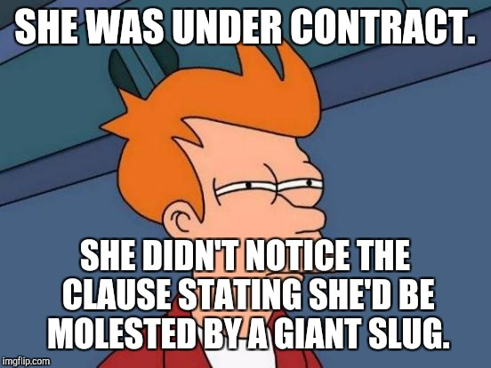 Futurama Fry Meme | SHE WAS UNDER CONTRACT. SHE DIDN'T NOTICE THE CLAUSE STATING SHE'D BE MOLESTED BY A GIANT SLUG. | image tagged in memes,futurama fry | made w/ Imgflip meme maker