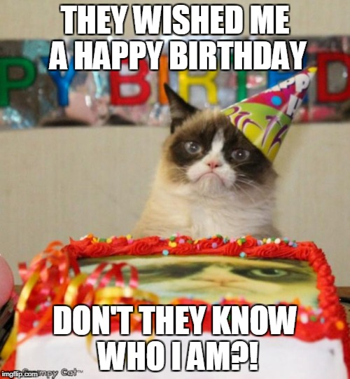 Grumpy Cat Birthday Meme | THEY WISHED ME A HAPPY BIRTHDAY DON'T THEY KNOW WHO I AM?! | image tagged in memes,grumpy cat birthday,grumpy cat | made w/ Imgflip meme maker