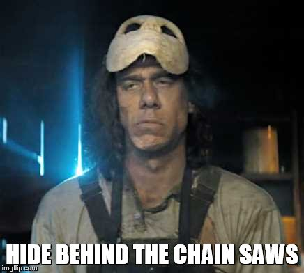 HIDE BEHIND THE CHAIN SAWS | made w/ Imgflip meme maker