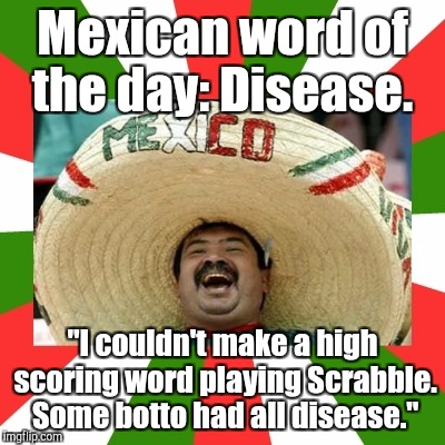 "Mexican word of the day: Disease. ""I couldn't make a high scoring word playing Scrabble. Some botto had all disease."" 