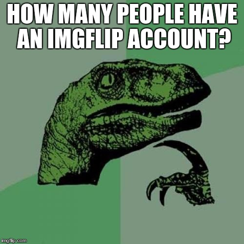 There are at least 400 people on the website, but i'm not sure what the total is. | HOW MANY PEOPLE HAVE AN IMGFLIP ACCOUNT? | image tagged in memes,philosoraptor,imgflip users | made w/ Imgflip meme maker