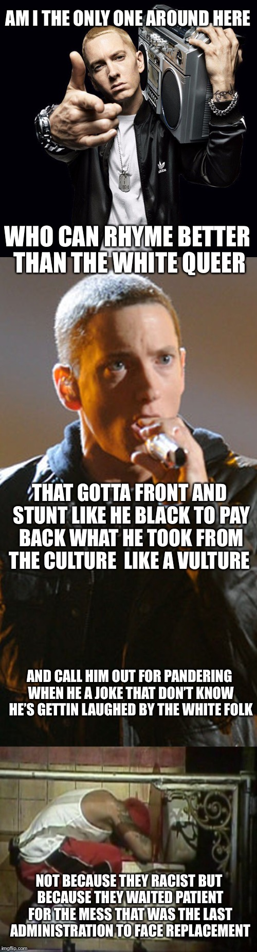 DEAR EMINEM FROM ONE WHITE GUY TO ANOTHER | AM I THE ONLY ONE AROUND HERE NOT BECAUSE THEY RACIST BUT BECAUSE THEY WAITED PATIENT FOR THE MESS THAT WAS THE LAST ADMINISTRATION TO FACE  | image tagged in memes,eminem,marshall mathers,am i the only one around here,hip hop | made w/ Imgflip meme maker