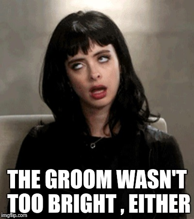 THE GROOM WASN'T TOO BRIGHT , EITHER | image tagged in kristen ritter | made w/ Imgflip meme maker