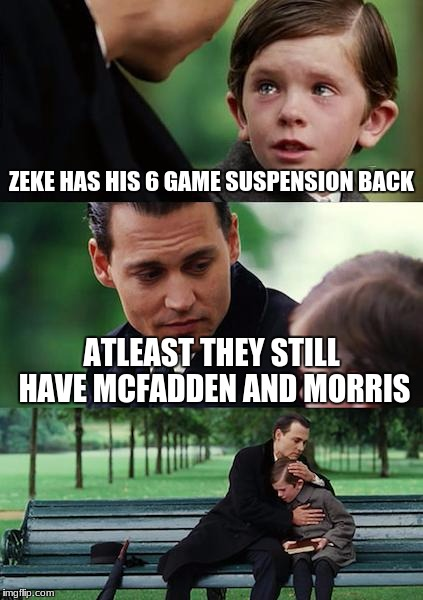 i feel bad for cowboys fans | ZEKE HAS HIS 6 GAME SUSPENSION BACK ATLEAST THEY STILL HAVE MCFADDEN AND MORRIS | image tagged in memes,finding neverland | made w/ Imgflip meme maker