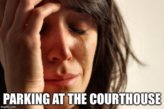 First World Problems Meme | PARKING AT THE COURTHOUSE | image tagged in memes,first world problems | made w/ Imgflip meme maker