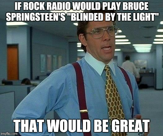 "Who else is tired of Manfred Mann's Earth Band ? | IF ROCK RADIO WOULD PLAY BRUCE SPRINGSTEEN'S ""BLINDED BY THE LIGHT"" THAT WOULD BE GREAT 