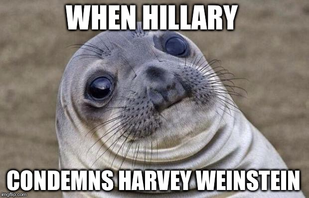 Awkward Moment Sealion Meme | WHEN HILLARY CONDEMNS HARVEY WEINSTEIN | image tagged in memes,awkward moment sealion,hillary,bill clinton,harvey weinstein | made w/ Imgflip meme maker