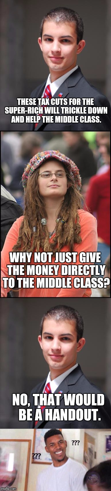 TRICKLE UP ECONOMICS? | THESE TAX CUTS FOR THE SUPER-RICH WILL TRICKLE DOWN AND HELP THE MIDDLE CLASS. WHY NOT JUST GIVE THE MONEY DIRECTLY TO THE MIDDLE CLASS? NO, | image tagged in conservative,college liberal | made w/ Imgflip meme maker