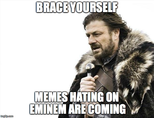 Brace Yourselves X is Coming Meme | BRACE YOURSELF MEMES HATING ON EMINEM ARE COMING | image tagged in memes,brace yourselves x is coming,funny,funny memes,eminem | made w/ Imgflip meme maker