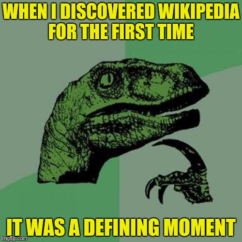 Define all the moments! | WHEN I DISCOVERED WIKIPEDIA FOR THE FIRST TIME IT WAS A DEFINING MOMENT | image tagged in memes,philosoraptor,wikipedia,defining | made w/ Imgflip meme maker