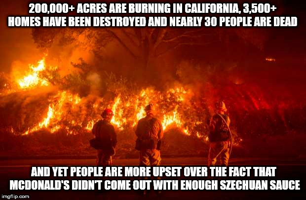 California Fires | 200,000+ ACRES ARE BURNING IN CALIFORNIA, 3,500+ HOMES HAVE BEEN DESTROYED AND NEARLY 30 PEOPLE ARE DEAD AND YET PEOPLE ARE MORE UPSET OVER  | image tagged in california fires | made w/ Imgflip meme maker