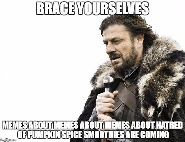 Brace Yourselves X is Coming Meme | BRACE YOURSELVES MEMES ABOUT MEMES ABOUT MEMES ABOUT HATRED OF PUMPKIN SPICE SMOOTHIES ARE COMING | image tagged in memes,brace yourselves x is coming,AdviceAnimals | made w/ Imgflip meme maker