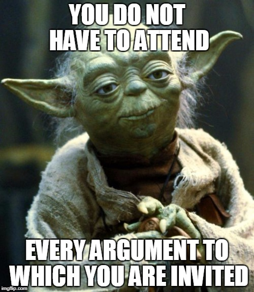 Star Wars Yoda Meme | YOU DO NOT HAVE TO ATTEND EVERY ARGUMENT TO WHICH YOU ARE INVITED | image tagged in memes,star wars yoda | made w/ Imgflip meme maker