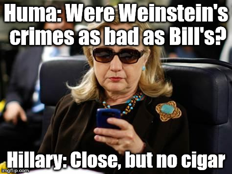 Hillary Clinton Cellphone Meme | Huma: Were Weinstein's crimes as bad as Bill's? Hillary: Close, but no cigar | image tagged in memes,hillary clinton cellphone | made w/ Imgflip meme maker