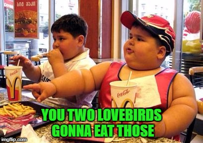 YOU TWO LOVEBIRDS GONNA EAT THOSE | made w/ Imgflip meme maker