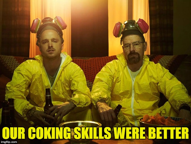 OUR COKING SKILLS WERE BETTER | made w/ Imgflip meme maker