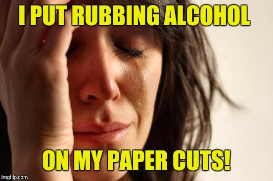 First World Problems Meme | I PUT RUBBING ALCOHOL ON MY PAPER CUTS! | image tagged in memes,first world problems | made w/ Imgflip meme maker