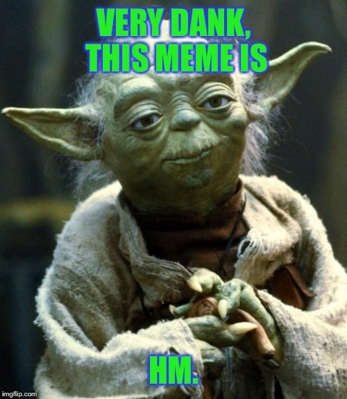 Star Wars Yoda Meme | VERY DANK, THIS MEME IS HM. | image tagged in memes,star wars yoda | made w/ Imgflip meme maker