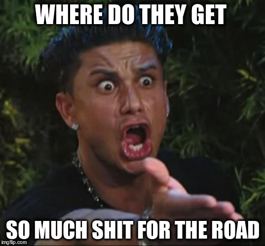 WHERE DO THEY GET SO MUCH SHIT FOR THE ROAD | made w/ Imgflip meme maker