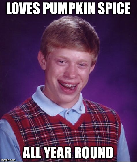 Bad Luck Brian Meme | LOVES PUMPKIN SPICE ALL YEAR ROUND | image tagged in memes,bad luck brian | made w/ Imgflip meme maker